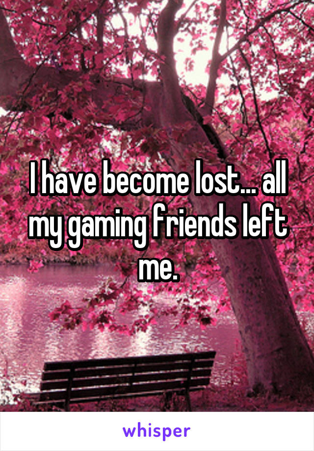 I have become lost... all my gaming friends left me.
