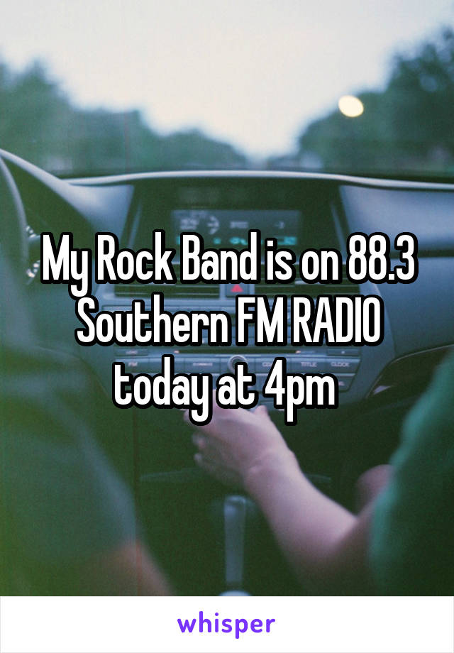 My Rock Band is on 88.3 Southern FM RADIO today at 4pm