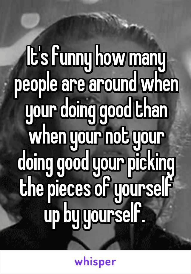 It's funny how many people are around when your doing good than when your not your doing good your picking the pieces of yourself up by yourself.