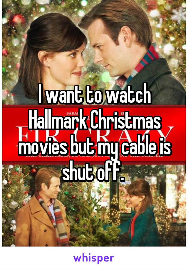 I want to watch Hallmark Christmas movies but my cable is shut off.