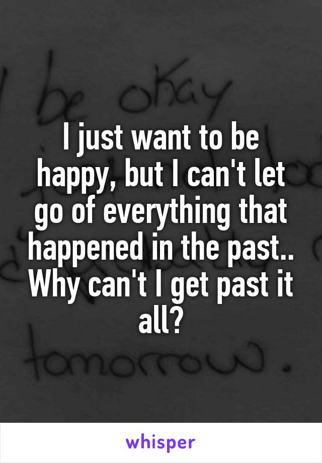 I just want to be happy, but I can't let go of everything that happened in the past.. Why can't I get past it all?