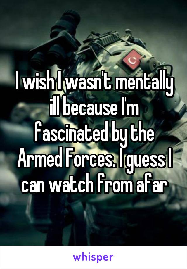 I wish I wasn't mentally ill because I'm fascinated by the Armed Forces. I guess I can watch from afar