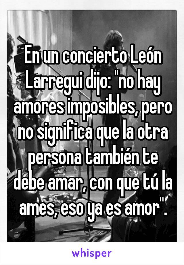"""En un concierto León Larregui dijo: """"no hay amores imposibles, pero no significa que la otra persona también te debe amar, con que tú la ames, eso ya es amor""""."""