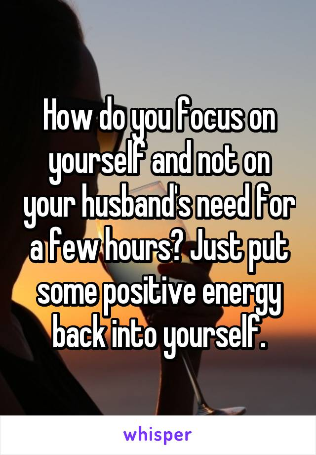 How do you focus on yourself and not on your husband's need for a few hours? Just put some positive energy back into yourself.