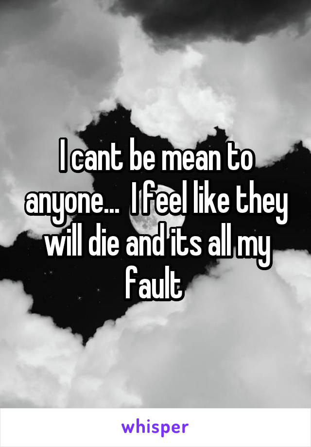 I cant be mean to anyone...  I feel like they will die and its all my fault