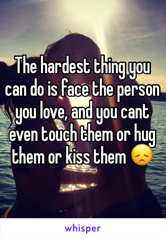 The hardest thing you can do is face the person you love, and you cant even touch them or hug them or kiss them 😞