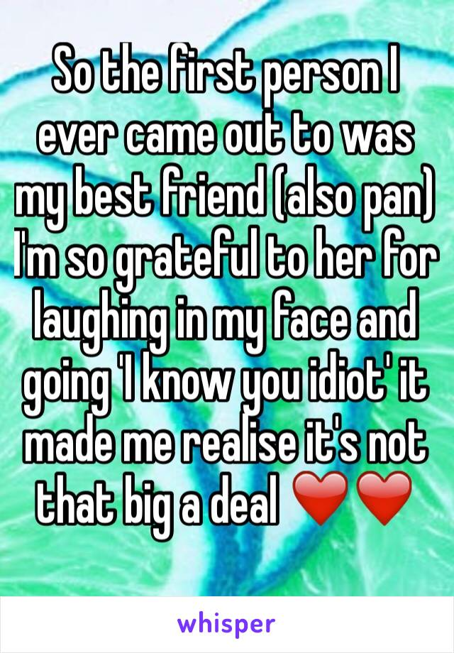 So the first person I ever came out to was my best friend (also pan) I'm so grateful to her for laughing in my face and going 'I know you idiot' it made me realise it's not that big a deal ❤️❤️
