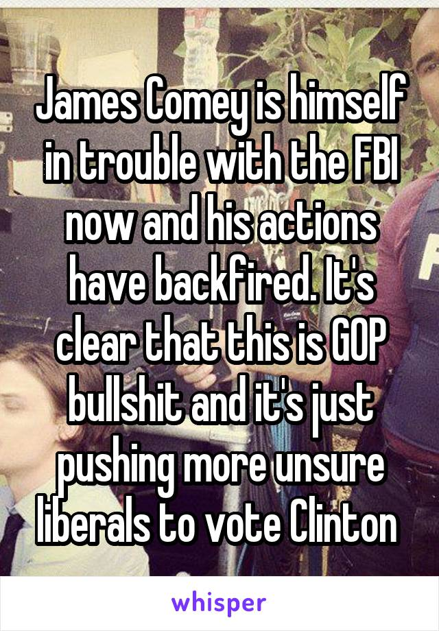 James Comey is himself in trouble with the FBI now and his actions have backfired. It's clear that this is GOP bullshit and it's just pushing more unsure liberals to vote Clinton