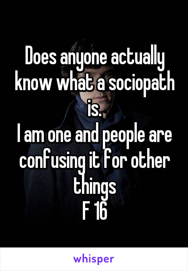 Does anyone actually know what a sociopath is. I am one and people are confusing it for other things F 16