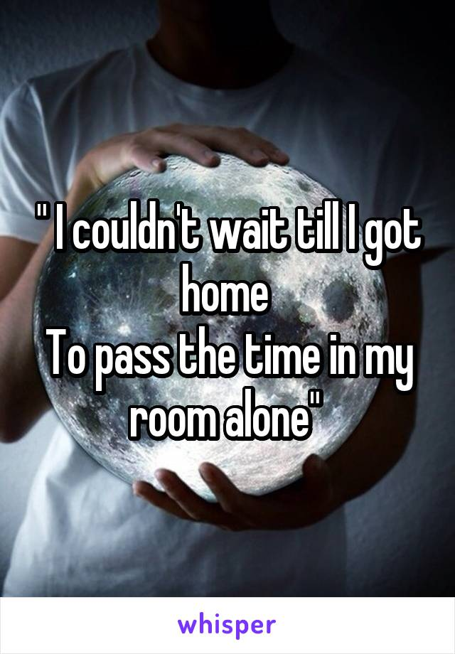 """"""" I couldn't wait till I got home  To pass the time in my room alone"""""""