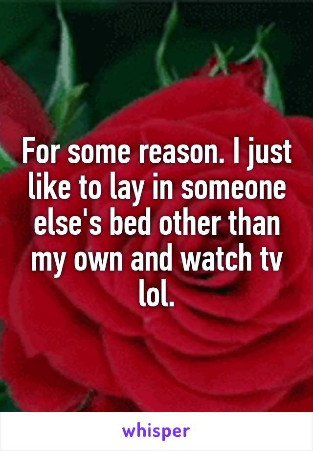 For some reason. I just like to lay in someone else's bed other than my own and watch tv lol.