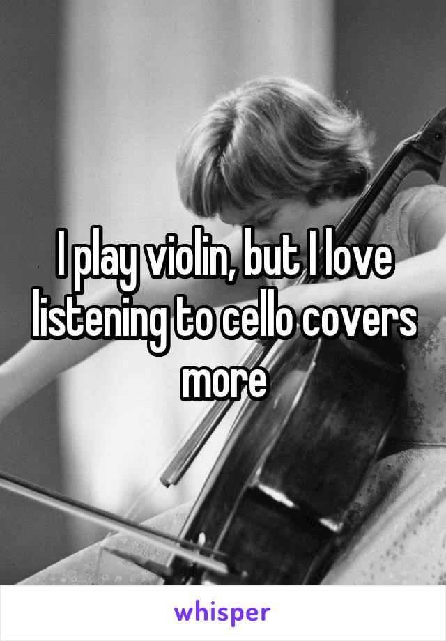 I play violin, but I love listening to cello covers more