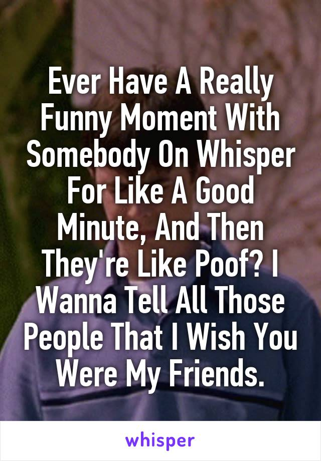 Ever Have A Really Funny Moment With Somebody On Whisper For Like A Good Minute, And Then They're Like Poof? I Wanna Tell All Those People That I Wish You Were My Friends.