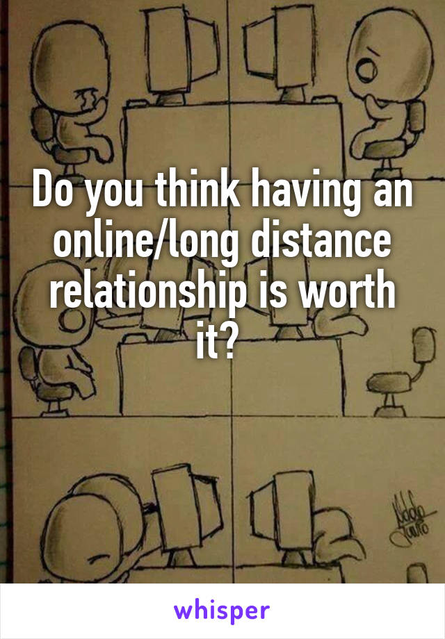 Do you think having an online/long distance relationship is worth it?