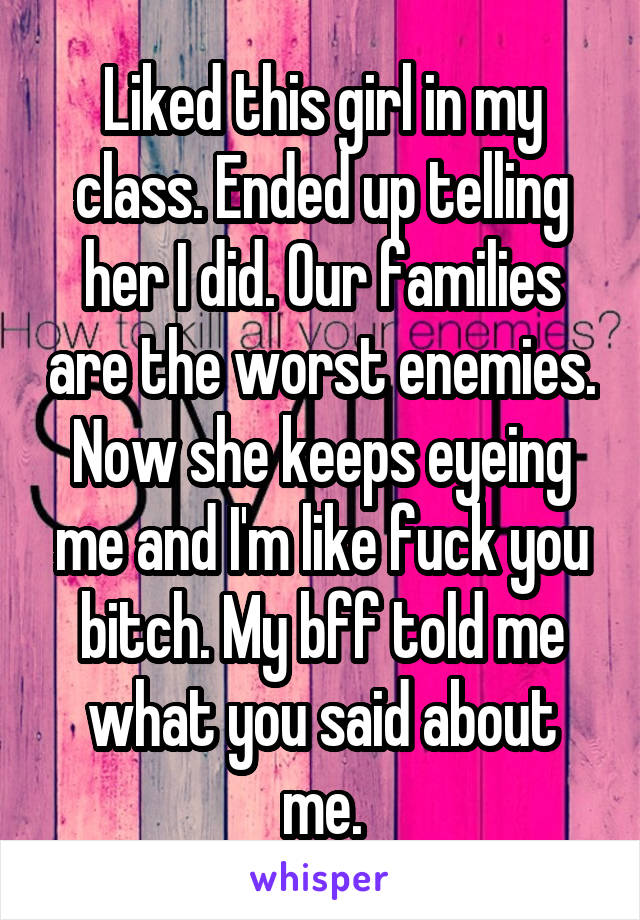 Liked this girl in my class. Ended up telling her I did. Our families are the worst enemies. Now she keeps eyeing me and I'm like fuck you bitch. My bff told me what you said about me.
