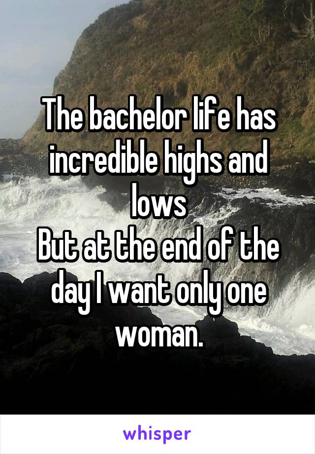 The bachelor life has incredible highs and lows But at the end of the day I want only one woman.