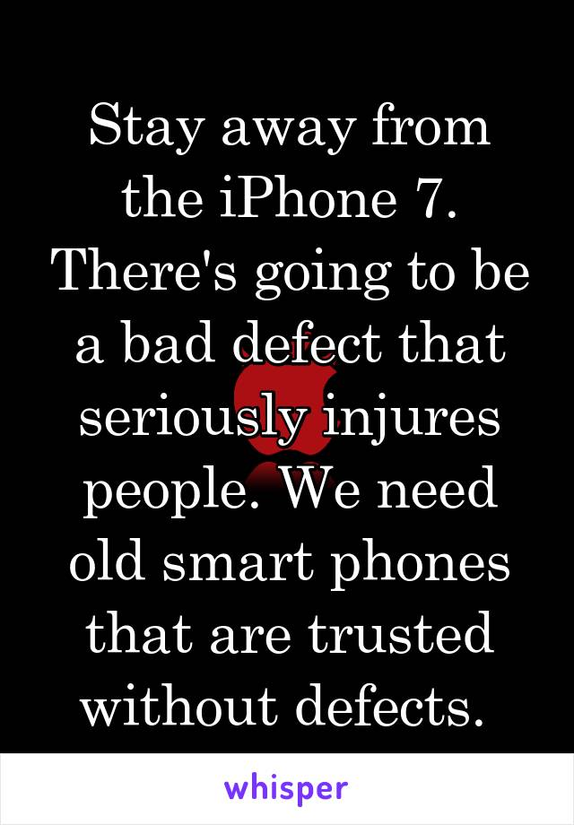 Stay away from the iPhone 7. There's going to be a bad defect that seriously injures people. We need old smart phones that are trusted without defects.