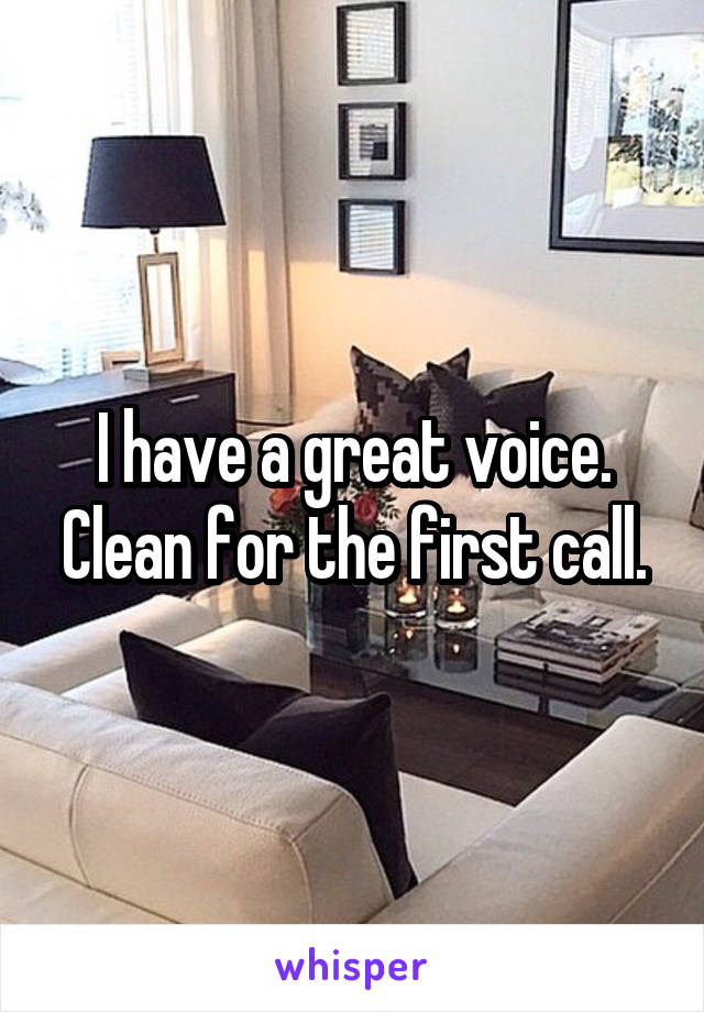 I have a great voice. Clean for the first call.