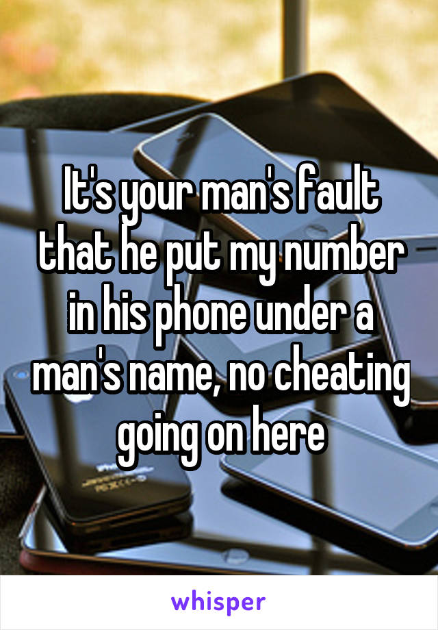 It's your man's fault that he put my number in his phone under a man's name, no cheating going on here