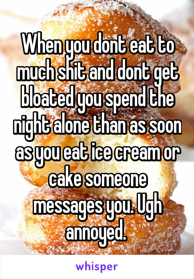 When you dont eat to much shit and dont get bloated you spend the night alone than as soon as you eat ice cream or cake someone messages you. Ugh annoyed.