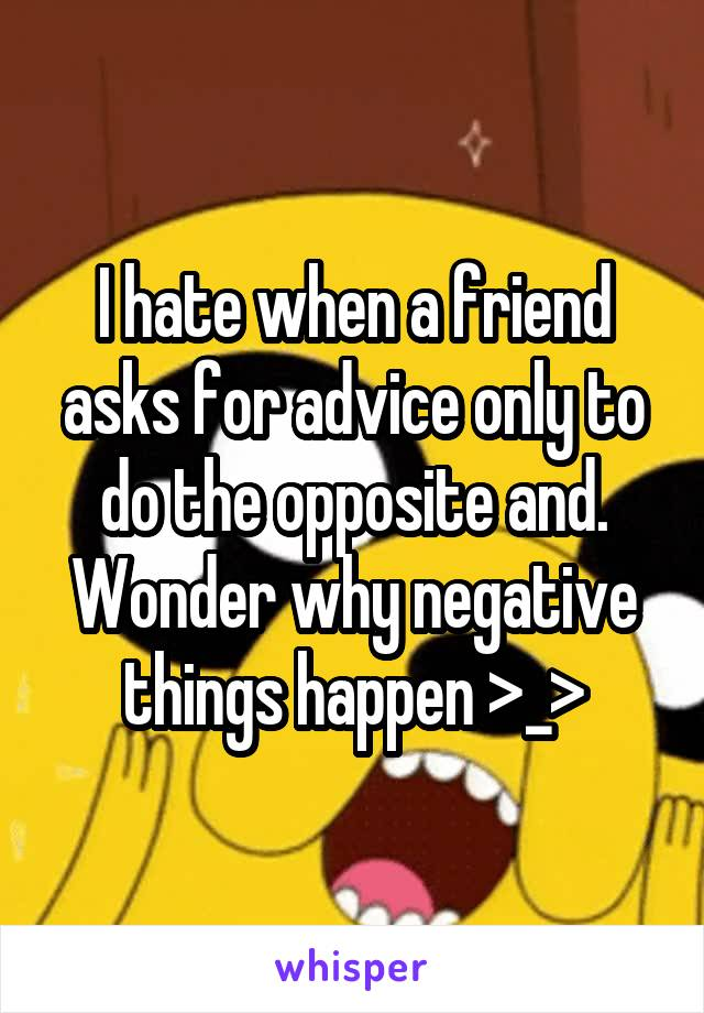 I hate when a friend asks for advice only to do the opposite and. Wonder why negative things happen >_>