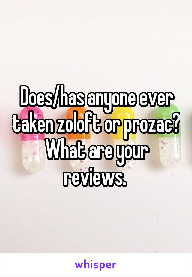 Does/has anyone ever taken zoloft or prozac? What are your reviews.