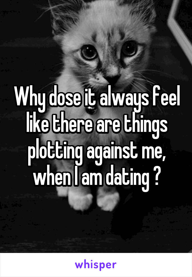 Why dose it always feel like there are things plotting against me, when I am dating ?