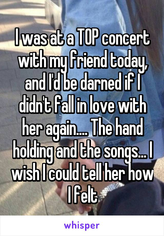 I was at a TOP concert with my friend today, and I'd be darned if I didn't fall in love with her again.... The hand holding and the songs... I wish I could tell her how I felt
