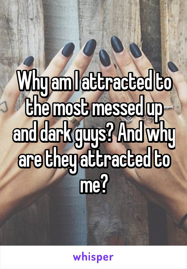 Why am I attracted to the most messed up and dark guys? And why are they attracted to me?