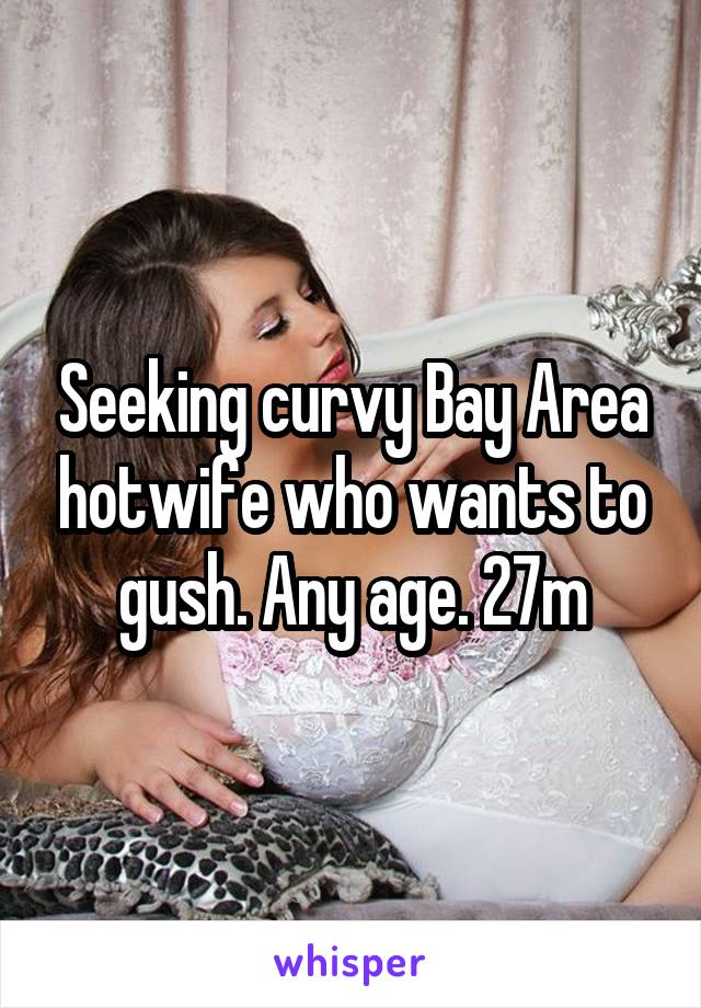 Seeking curvy Bay Area hotwife who wants to gush. Any age. 27m