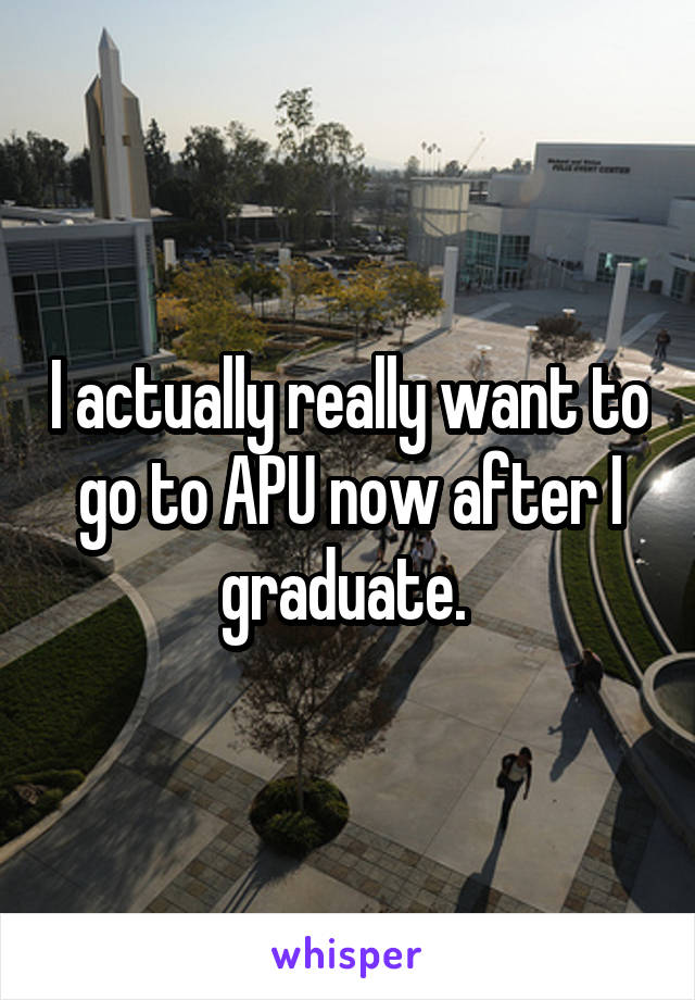 I actually really want to go to APU now after I graduate.