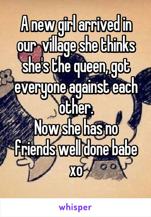 A new girl arrived in our  village she thinks she's the queen, got everyone against each other. Now she has no friends well done babe xo