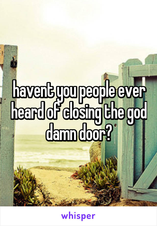 havent you people ever heard of closing the god damn door?