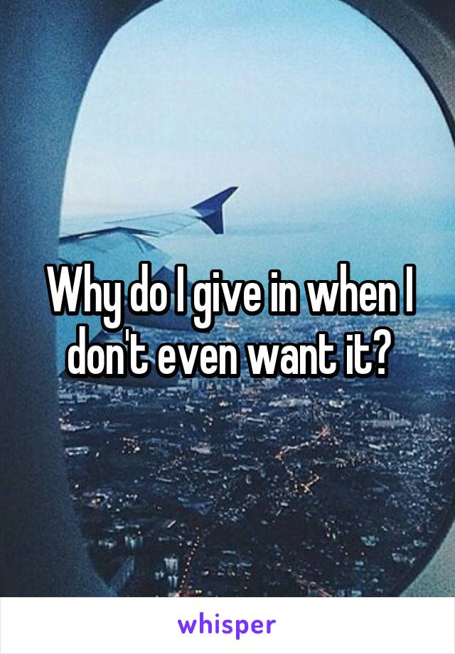 Why do I give in when I don't even want it?