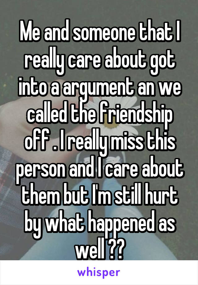 Me and someone that I really care about got into a argument an we called the friendship off . I really miss this person and I care about them but I'm still hurt by what happened as well ??