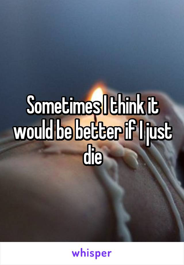 Sometimes I think it would be better if I just die