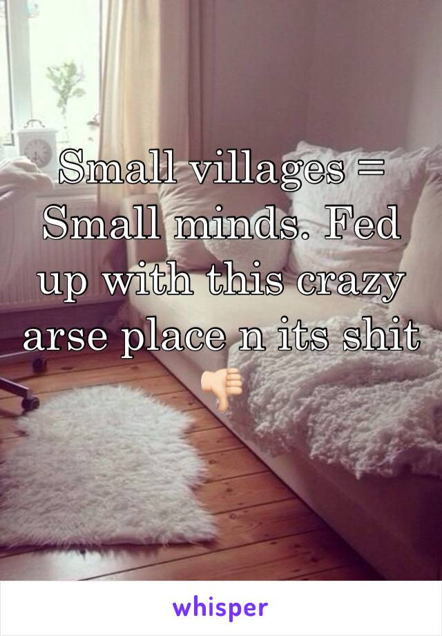 Small villages = Small minds. Fed up with this crazy arse place n its shit 👎🏻