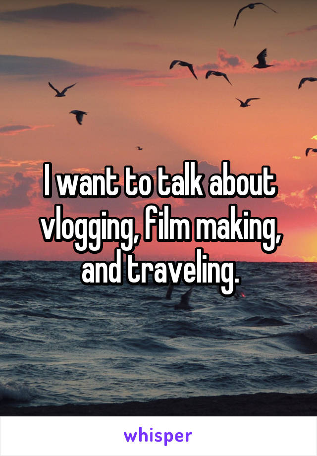 I want to talk about vlogging, film making, and traveling.