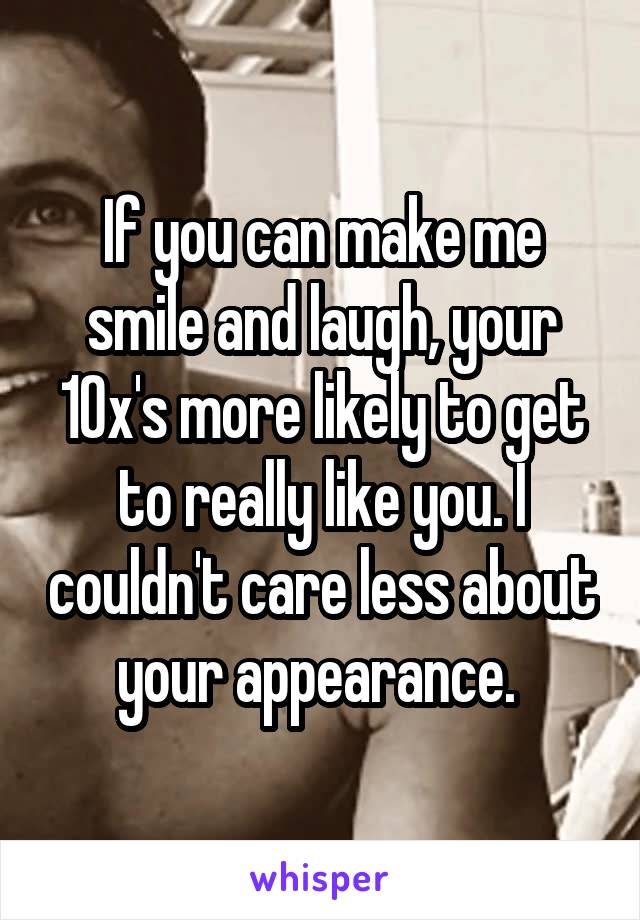 If you can make me smile and laugh, your 10x's more likely to get to really like you. I couldn't care less about your appearance.