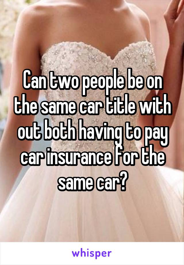 Can two people be on the same car title with out both having to pay car insurance for the same car?