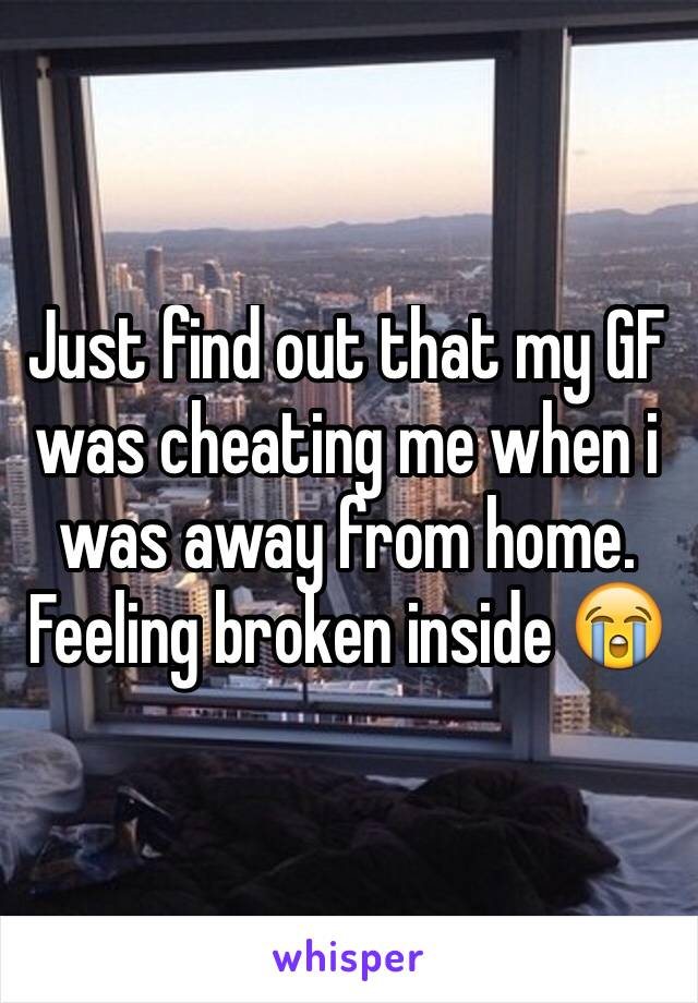Just find out that my GF was cheating me when i was away from home. Feeling broken inside 😭