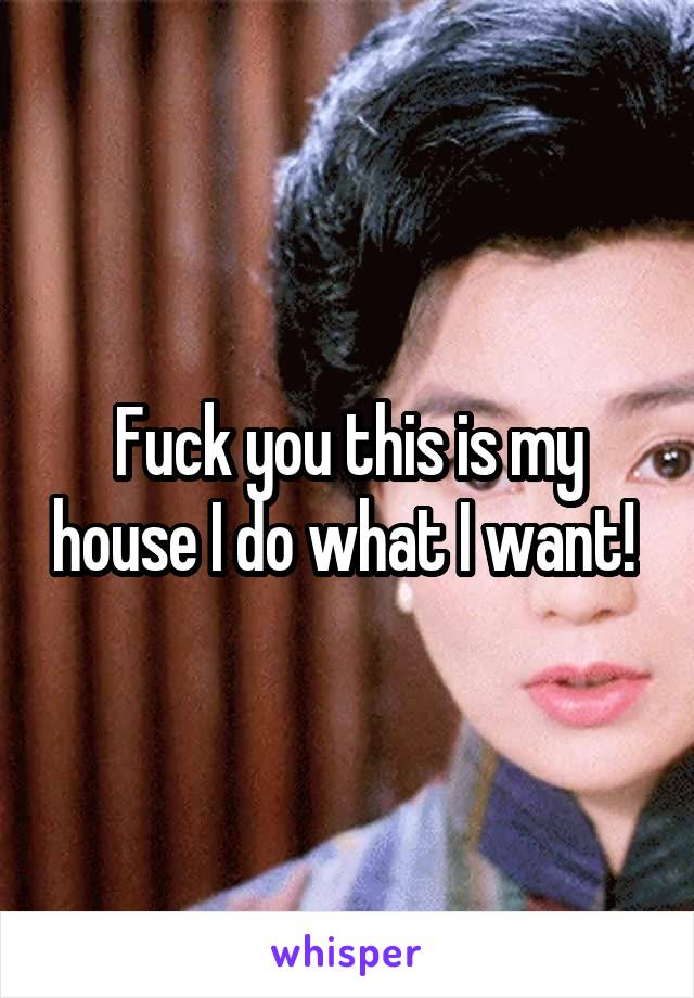 Fuck you this is my house I do what I want!