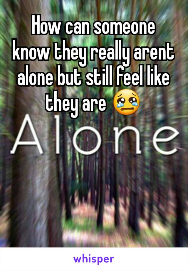 How can someone know they really arent alone but still feel like they are 😢