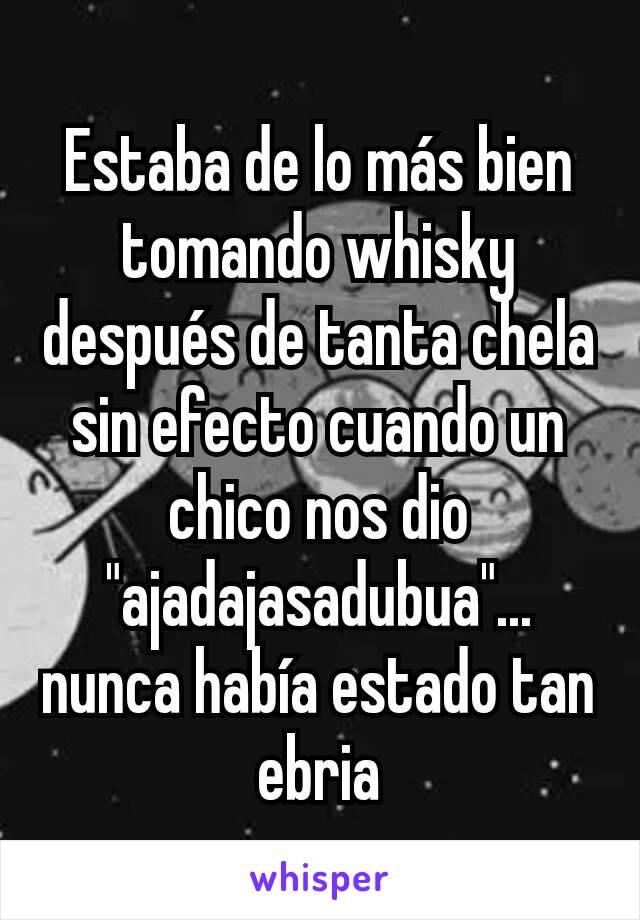 """Estaba de lo más bien tomando whisky después de tanta chela sin efecto cuando un chico nos dio """"ajadajasadubua""""... nunca había estado tan ebria"""