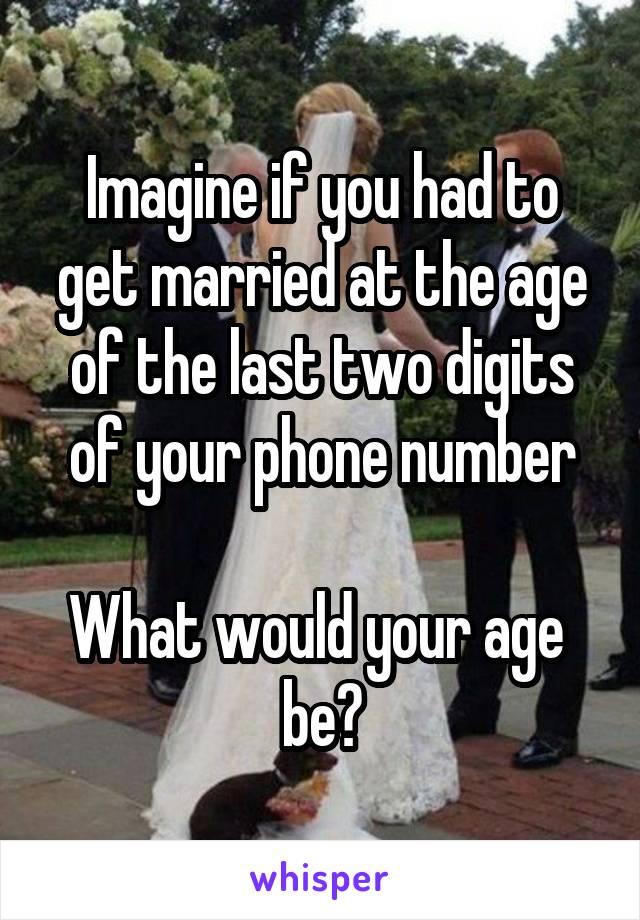 Imagine if you had to get married at the age of the last two digits of your phone number  What would your age  be?