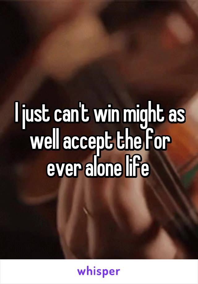 I just can't win might as well accept the for ever alone life