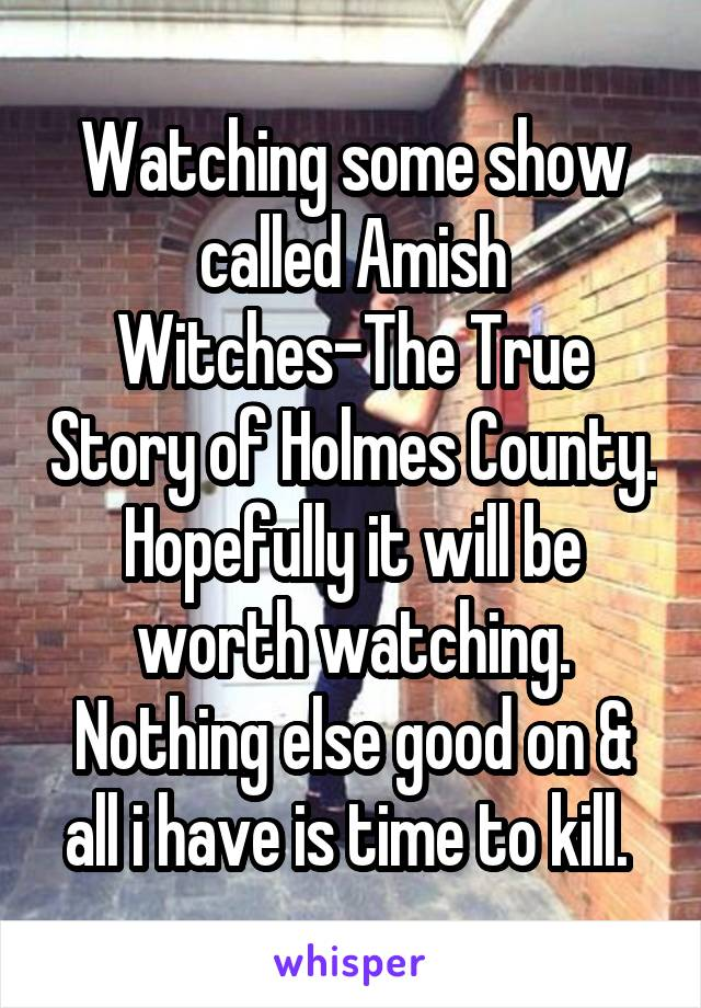Watching some show called Amish Witches-The True Story of Holmes County. Hopefully it will be worth watching. Nothing else good on & all i have is time to kill.