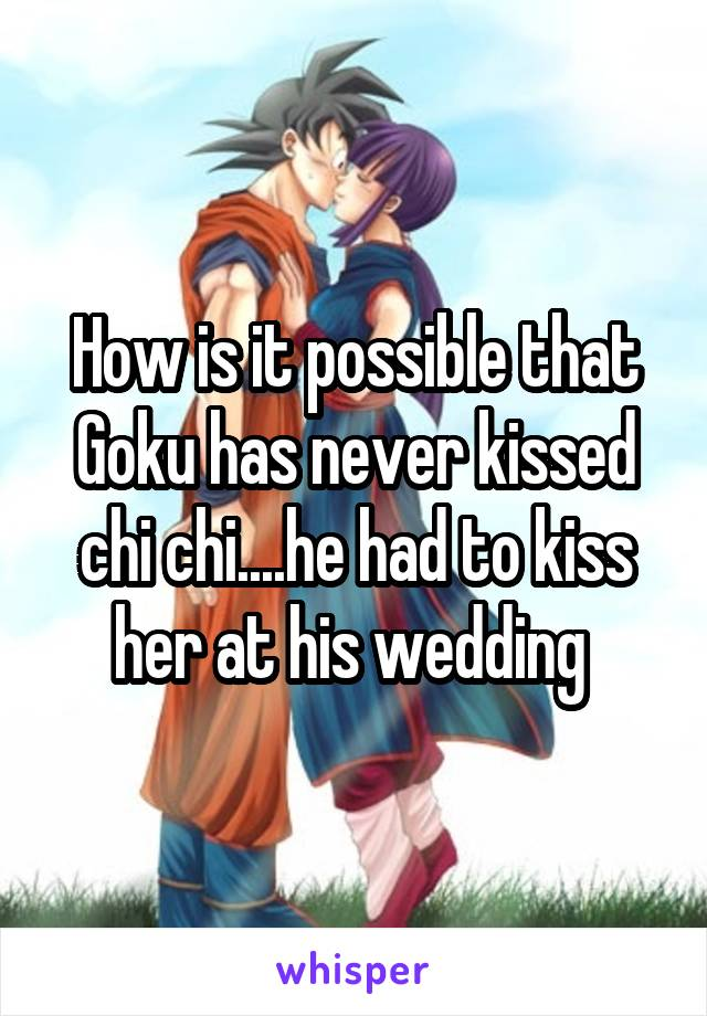 How is it possible that Goku has never kissed chi chi....he had to kiss her at his wedding