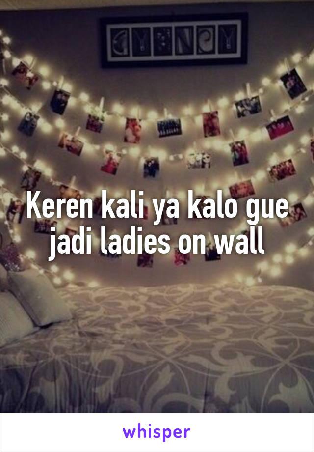 Keren kali ya kalo gue jadi ladies on wall