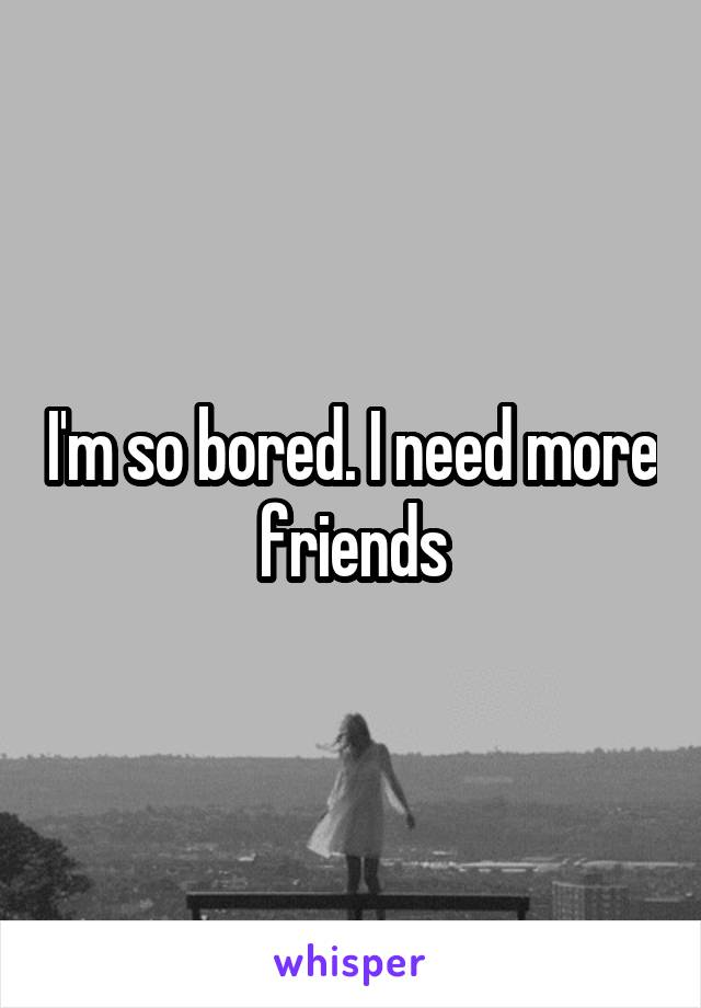 I'm so bored. I need more friends